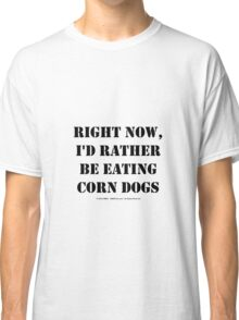 Right Now, I'd Rather Be Eating Corn Dogs - Black Text Classic T-Shirt