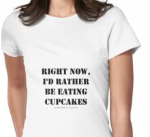 Right Now, I'd Rather Be Eating Cupcakes - Black Text Womens Fitted T-Shirt