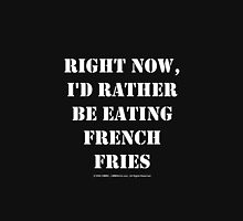 Right Now, I'd Rather Be Eating French Fries - White Text Womens Fitted T-Shirt