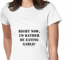 Right Now, I'd Rather Be Eating Garlic - Black Text Womens Fitted T-Shirt