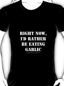 Right Now, I'd Rather Be Eating Garlic - White Text T-Shirt