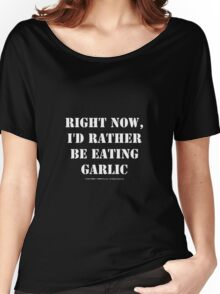 Right Now, I'd Rather Be Eating Garlic - White Text Women's Relaxed Fit T-Shirt