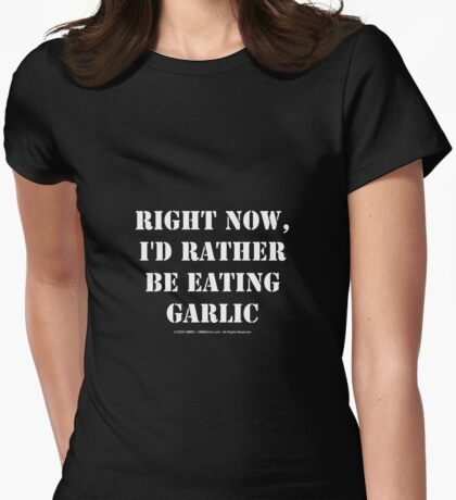 Right Now, I'd Rather Be Eating Garlic - White Text Womens Fitted T-Shirt