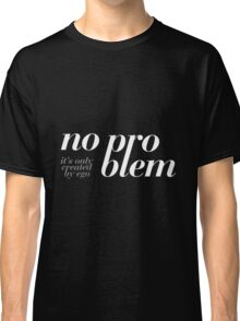 No problem – it's only created by ego. Classic T-Shirt