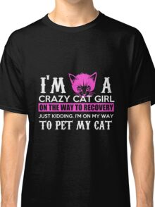 Cat I'm A Crazy Cat Girl On The Way To Recovery Just Kidding I'm On My Way To Pet My Cat Classic T-Shirt