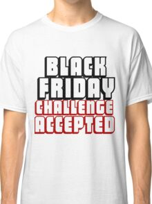 BLACK FRIDAY CHALLENGE ACCEPTED Classic T-Shirt