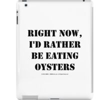 Right Now, I'd Rather Be Eating Oysters - Black Text iPad Case/Skin