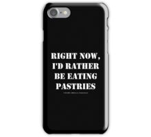 Right Now, I'd Rather Be Eating Pastries - White Text iPhone Case/Skin