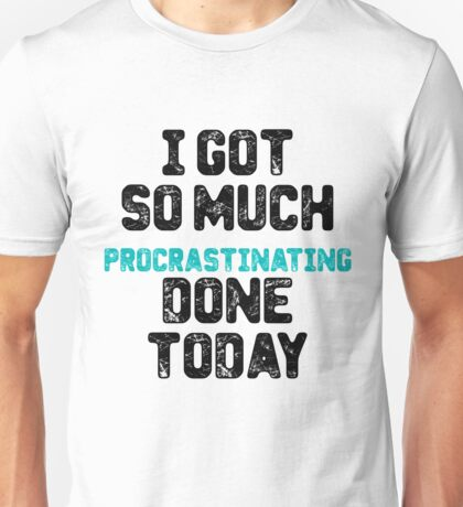 I got so much procrastinating done today Unisex T-Shirt