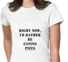 Right Now, I'd Rather Be Eating Pizza - Black Text Womens Fitted T-Shirt