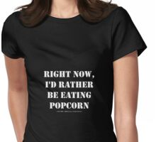 Right Now, I'd Rather Be Eating Popcorn - White Text Womens Fitted T-Shirt