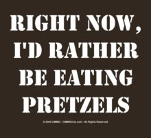 Right Now, I'd Rather Be Eating Pretzels - White Text by cmmei