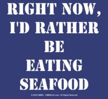 Right Now, I'd Rather Be Eating Seafood - White Text by cmmei
