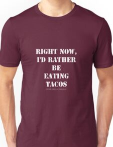 Right Now, I'd Rather Be Eating Tacos - White Text Unisex T-Shirt