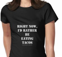 Right Now, I'd Rather Be Eating Tacos - White Text Womens Fitted T-Shirt