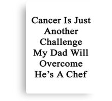 Cancer Is Just Another Challenge My Dad Will Overcome He's A Chef  Canvas Print