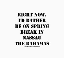 Right Now, I'd Rather Be On Spring Break In Nassau The Bahamas - Black Text Womens Fitted T-Shirt