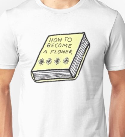 how to become a flower Unisex T-Shirt