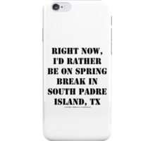 Right Now, I'd Rather Be On Spring Break In South Padre Island, TX - Black Text iPhone Case/Skin