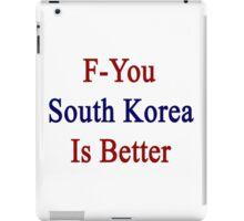 F-You South Korea Is Better  iPad Case/Skin
