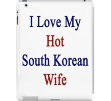 I Love My Hot South Korean Wife  iPad Case/Skin