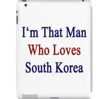 I'm That Man Who Loves South Korea  iPad Case/Skin