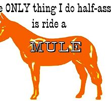 The only thing I do half ass is ride a mule by MuleSense