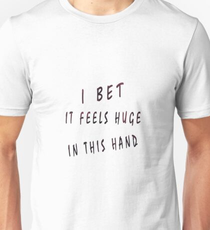 I bet it feels huge in this hand Unisex T-Shirt