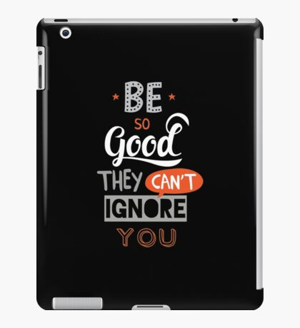 Be So Good They Can't Ignore You iPad Case/Skin