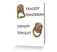 Tragedy Tomorrow, Comedy Tonight!  Greeting Card
