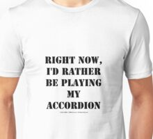 Right Now, I'd Rather Be Playing My Accordion - Black Text Unisex T-Shirt