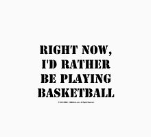 Right Now, I'd Rather Be Playing Basketball - Black Text Unisex T-Shirt