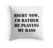 Right Now, I'd Rather Be Playing My Bass - Black Text Throw Pillow