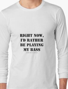 Right Now, I'd Rather Be Playing My Bass - Black Text Long Sleeve T-Shirt