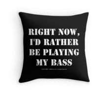 Right Now, I'd Rather Be Playing My Bass - White Text Throw Pillow