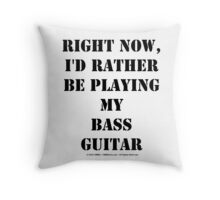 Right Now, I'd Rather Be Playing My Bass Guitar - Black Text Throw Pillow