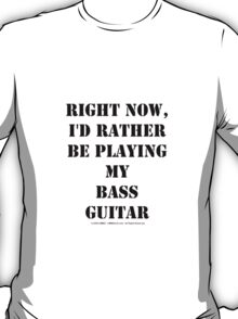 Right Now, I'd Rather Be Playing My Bass Guitar - Black Text T-Shirt