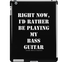 Right Now, I'd Rather Be Playing My Bass Guitar - White Text iPad Case/Skin