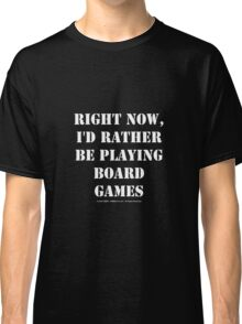 Right Now, I'd Rather Be Playing Board Games - White Text Classic T-Shirt