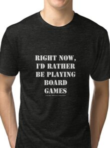 Right Now, I'd Rather Be Playing Board Games - White Text Tri-blend T-Shirt
