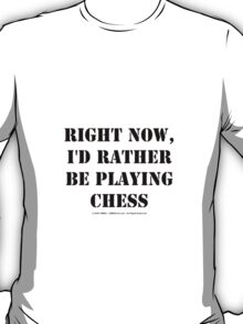 Right Now, I'd Rather Be Playing Chess - Black Text T-Shirt