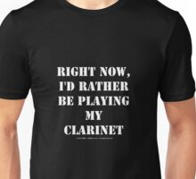 Right Now, I'd Rather Be Playing My Clarinet - White Text Unisex T-Shirt