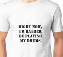 Right Now, I'd Rather Be Playing My Drums - Black Text Unisex T-Shirt