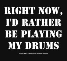 Right Now, I'd Rather Be Playing My Drums - White Text by cmmei