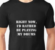 Right Now, I'd Rather Be Playing My Drums - White Text Unisex T-Shirt