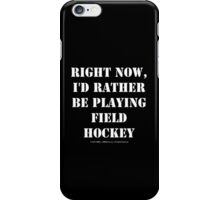 Right Now, I'd Rather Be Playing Field Hockey - White Text iPhone Case/Skin