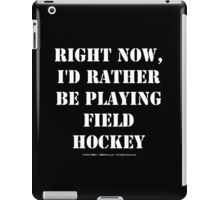 Right Now, I'd Rather Be Playing Field Hockey - White Text iPad Case/Skin