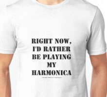 Right Now, I'd Rather Be Playing My Harmonica - Black Text Unisex T-Shirt