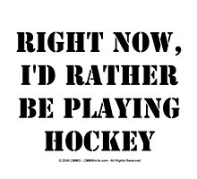 Right Now, I'd Rather Be Playing Hockey - Black Text by cmmei