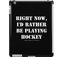 Right Now, I'd Rather Be Playing Hockey - White Text iPad Case/Skin